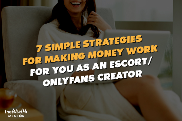 7 Simple Strategies For Making Money Work For You As An Escort/OnlyFans Creator